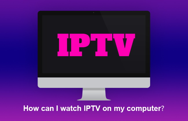 How can I watch IPTV on my computer